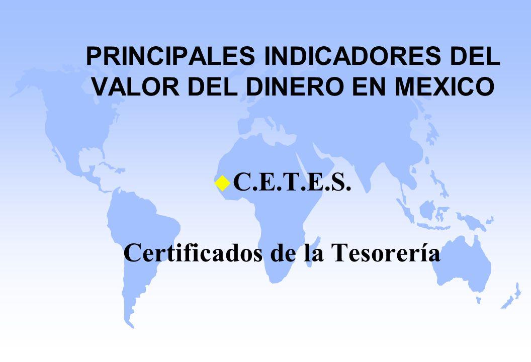 PRINCIPALES INDICADORES DEL VALOR DEL DINERO EN MEXICO u C.E.T.E.S. Certificados de la Tesorería