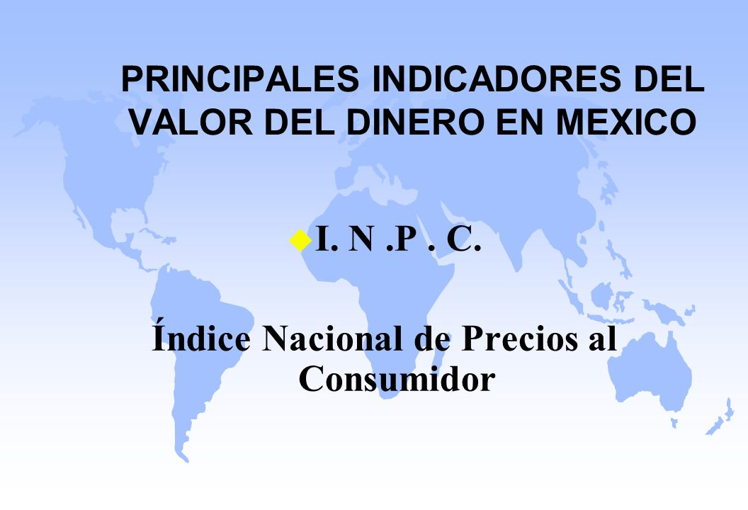 PRINCIPALES INDICADORES DEL VALOR DEL DINERO EN MEXICO u I. N.P. C. Índice Nacional de Precios al Consumidor