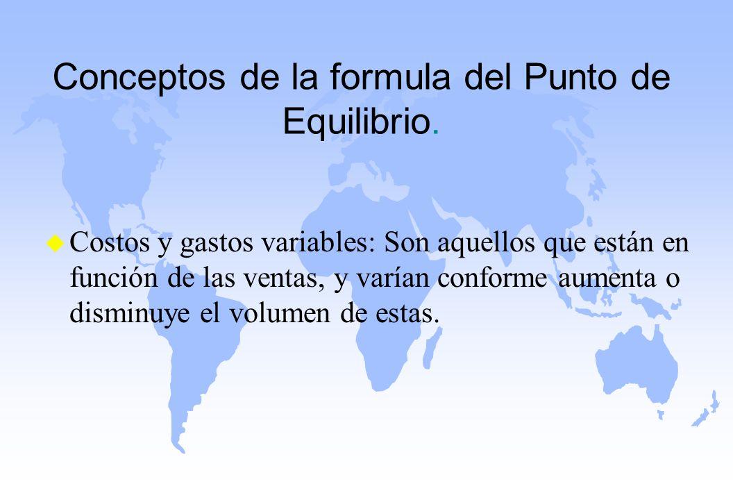 Conceptos de la formula del Punto de Equilibrio. u Costos y gastos variables: Son aquellos que están en función de las ventas, y varían conforme aumen