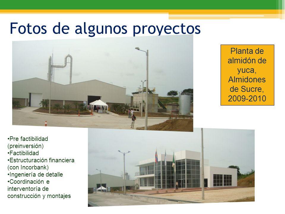 Fotos de algunos proyectos Planta de almidón de yuca, Almidones de Sucre, 2009-2010 Pre factibilidad (preinversión) Factibilidad Estructuración financ