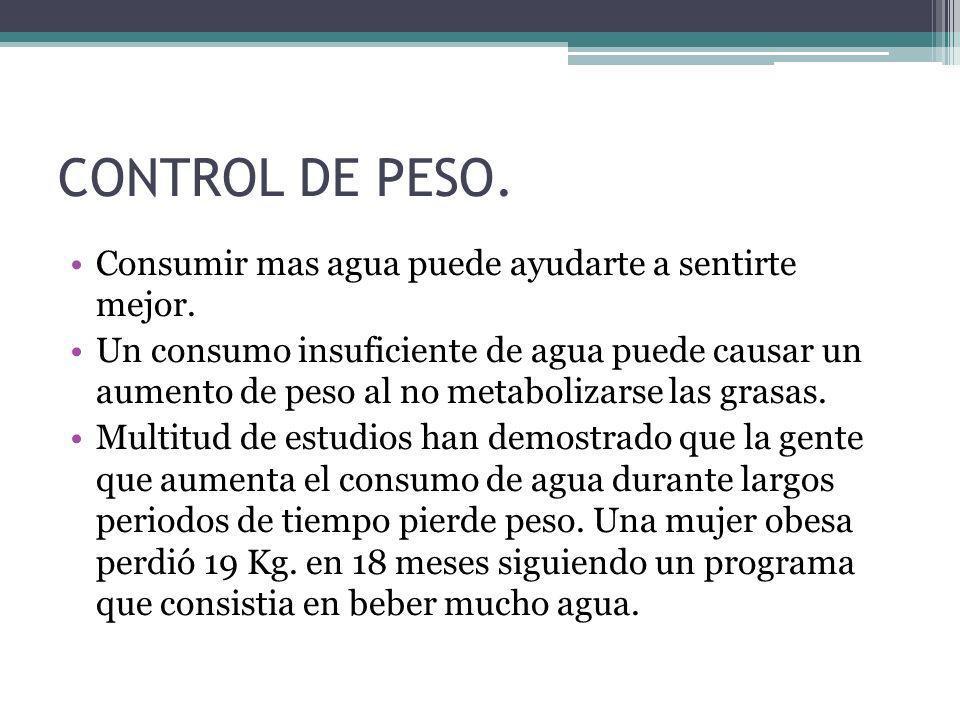 CONTROL DE PESO. Consumir mas agua puede ayudarte a sentirte mejor. Un consumo insuficiente de agua puede causar un aumento de peso al no metabolizars