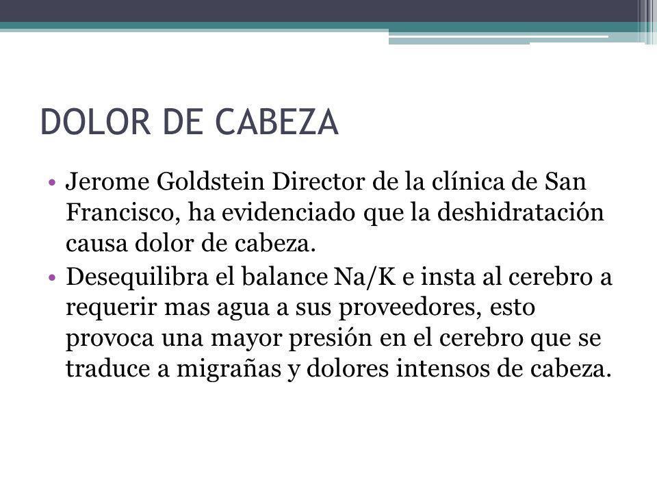 DOLOR DE CABEZA Jerome Goldstein Director de la clínica de San Francisco, ha evidenciado que la deshidratación causa dolor de cabeza. Desequilibra el