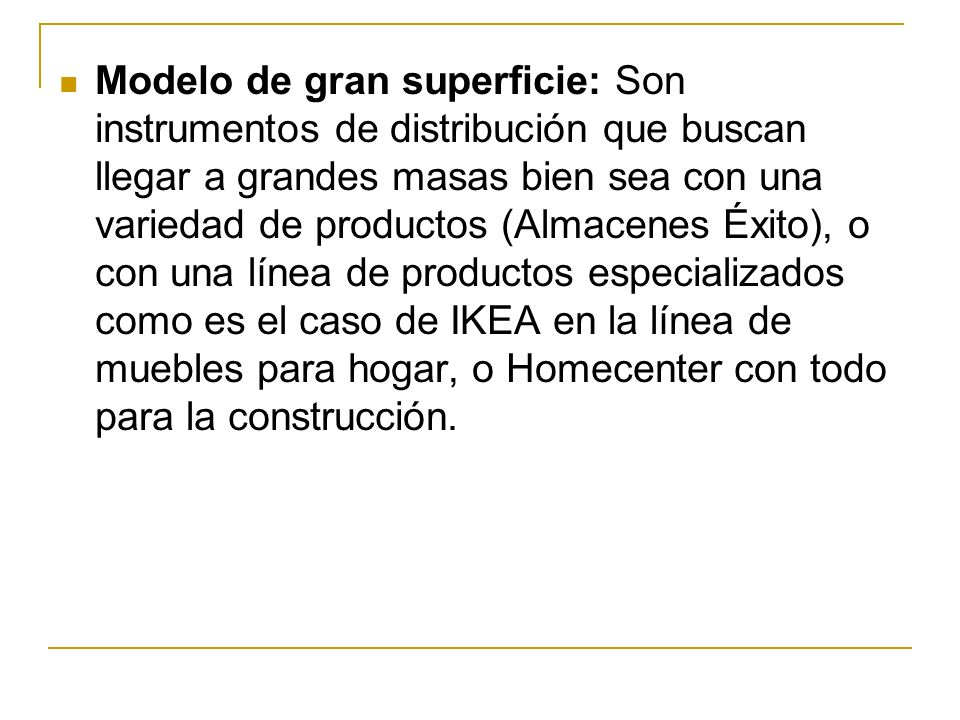 Modelo de gran superficie: Son instrumentos de distribución que buscan llegar a grandes masas bien sea con una variedad de productos (Almacenes Éxito), o con una línea de productos especializados como es el caso de IKEA en la línea de muebles para hogar, o Homecenter con todo para la construcción.