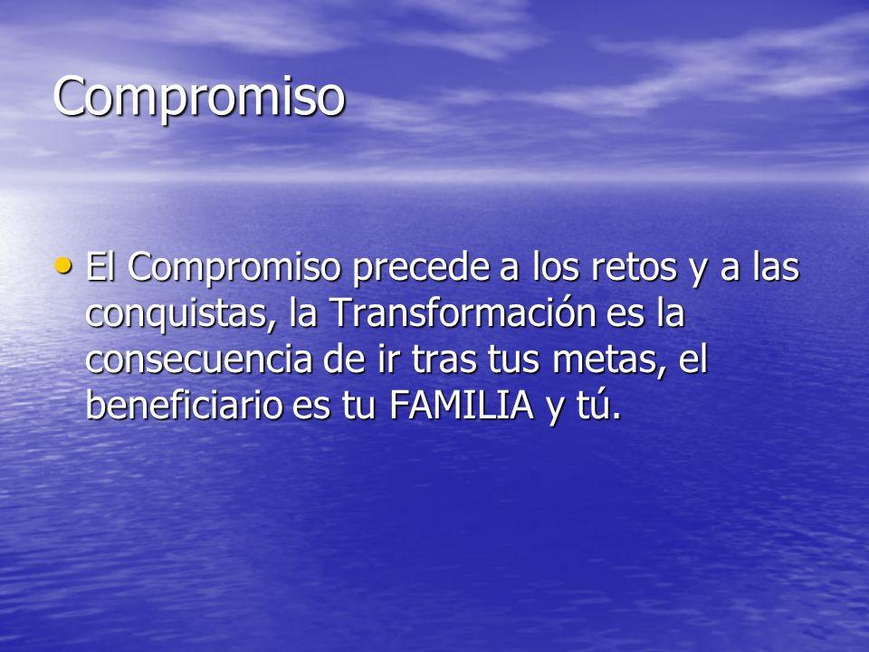 Compromiso El Compromiso precede a los retos y a las conquistas, la Transformación es la consecuencia de ir tras tus metas, el beneficiario es tu FAMI
