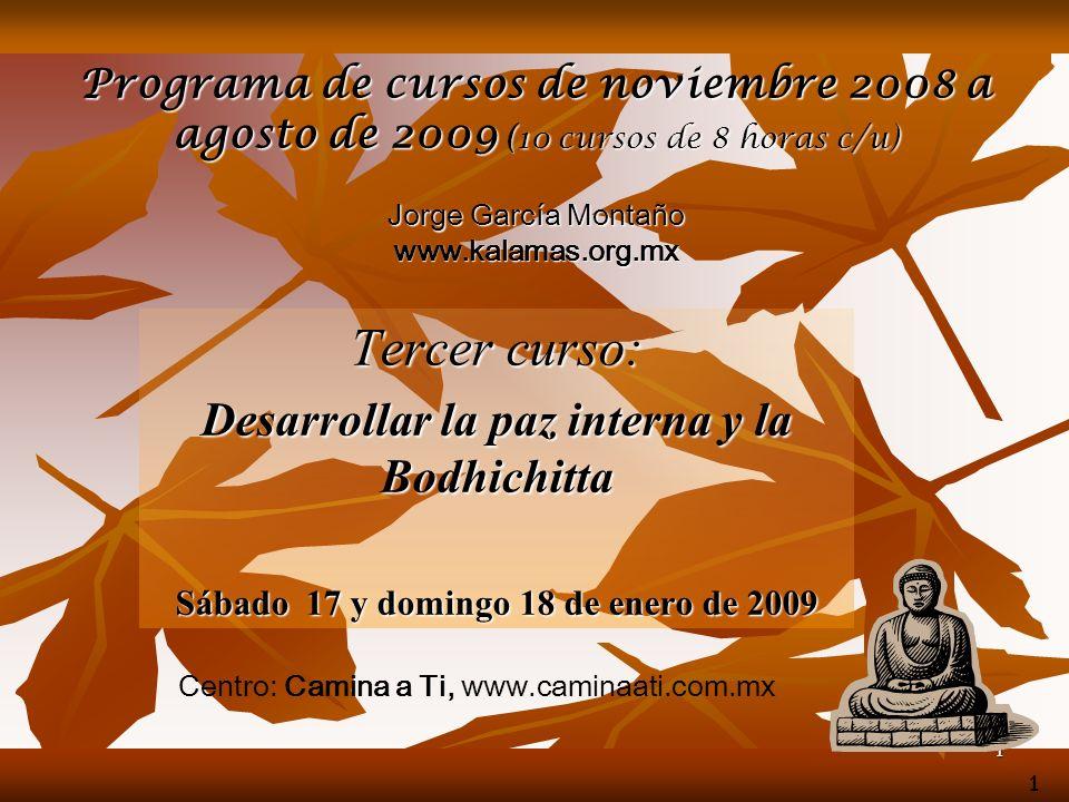 1 Programa de cursos de noviembre 2008 a agosto de 2009 (10 cursos de 8 horas c/u) Jorge García Montaño www.kalamas.org.mx Tercer curso: Desarrollar la paz interna y la Bodhichitta Sábado 17 y domingo 18 de enero de 2009 1 Centro: Camina a Ti, www.caminaati.com.mx