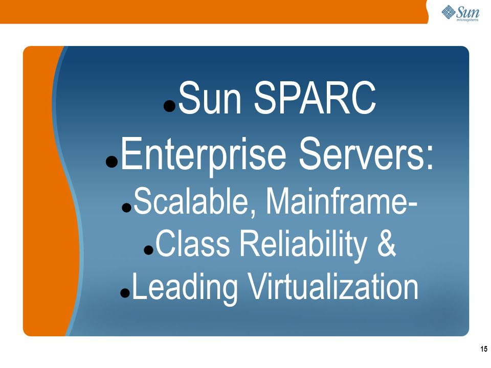 15 Sun SPARC Enterprise Servers: Scalable, Mainframe- Class Reliability & Leading Virtualization