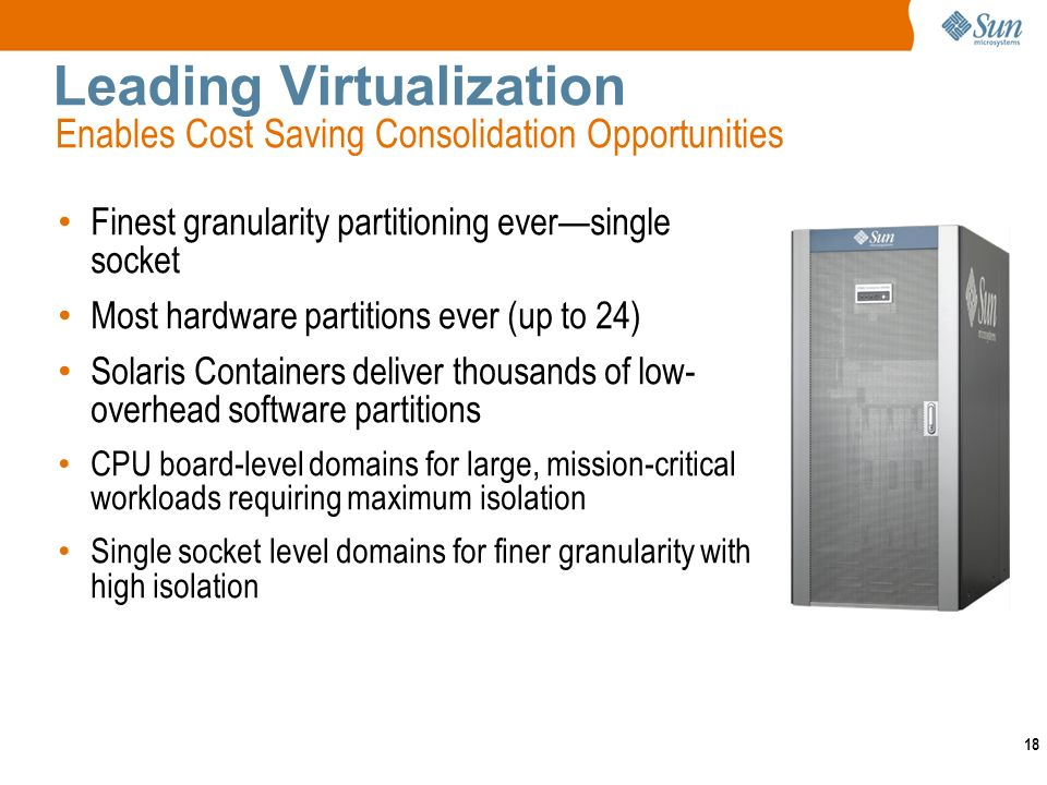 18 Leading Virtualization Finest granularity partitioning eversingle socket Most hardware partitions ever (up to 24) Solaris Containers deliver thousands of low- overhead software partitions CPU board-level domains for large, mission-critical workloads requiring maximum isolation Single socket level domains for finer granularity with high isolation Enables Cost Saving Consolidation Opportunities
