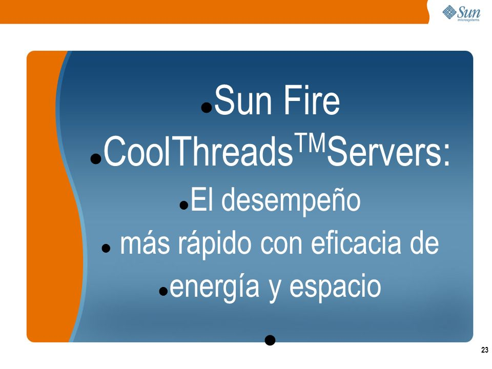 23 Sun Fire CoolThreads TM Servers: El desempeño más rápido con eficacia de energía y espacio
