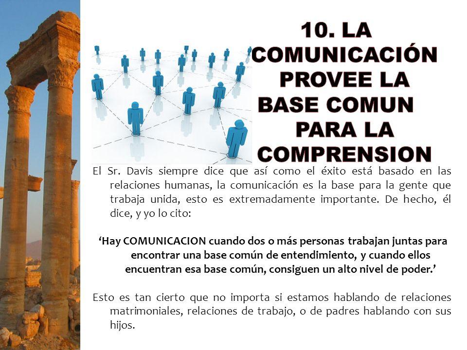 El Sr. Davis siempre dice que así como el éxito está basado en las relaciones humanas, la comunicación es la base para la gente que trabaja unida, est