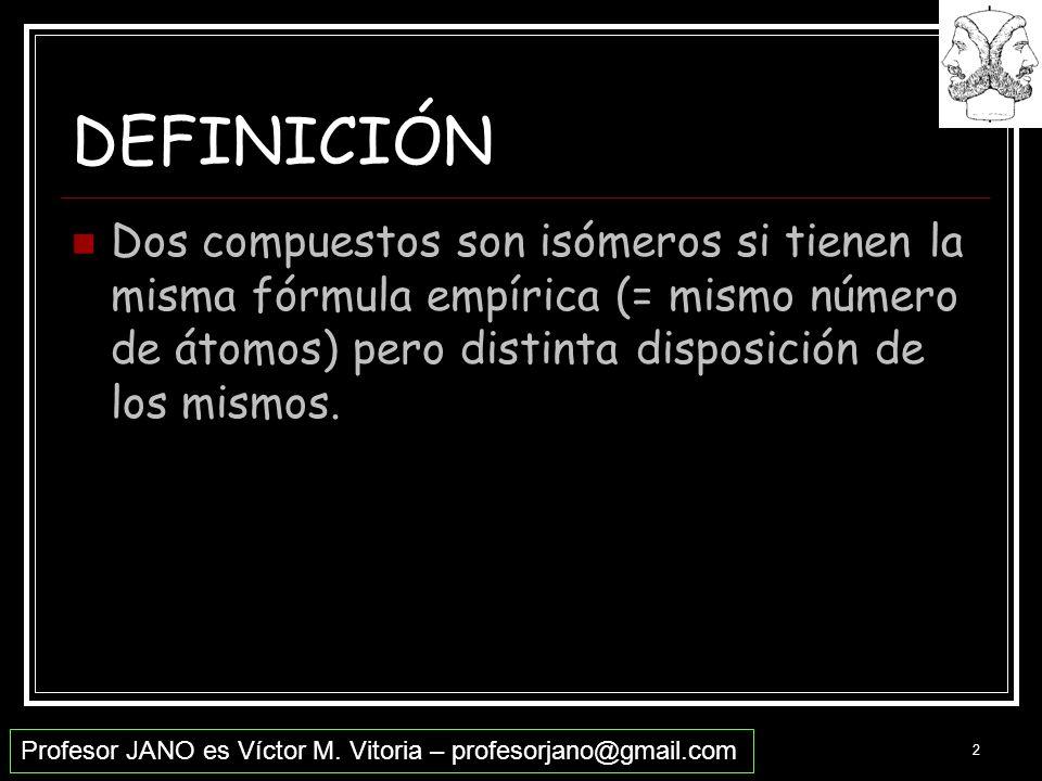 Profesor JANO es Víctor M. Vitoria – profesorjano@gmail.com 2 DEFINICIÓN Dos compuestos son isómeros si tienen la misma fórmula empírica (= mismo núme