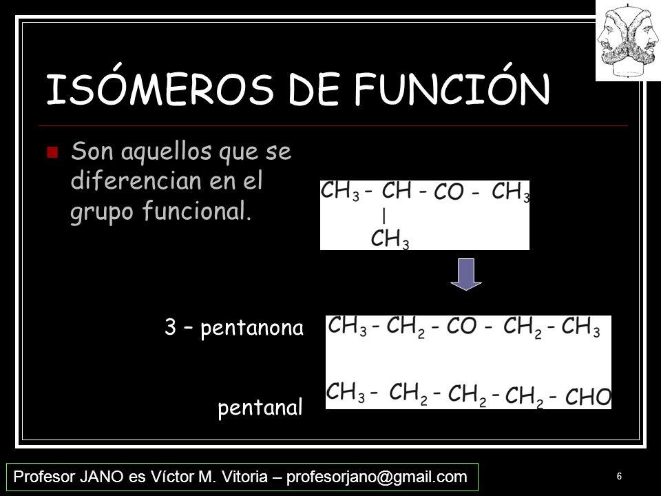 Profesor JANO es Víctor M. Vitoria – profesorjano@gmail.com 6 ISÓMEROS DE FUNCIÓN Son aquellos que se diferencian en el grupo funcional. 3 – pentanona
