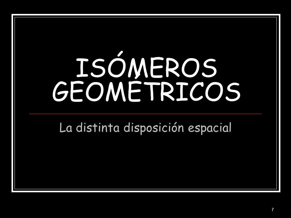 7 ISÓMEROS GEOMÉTRICOS La distinta disposición espacial
