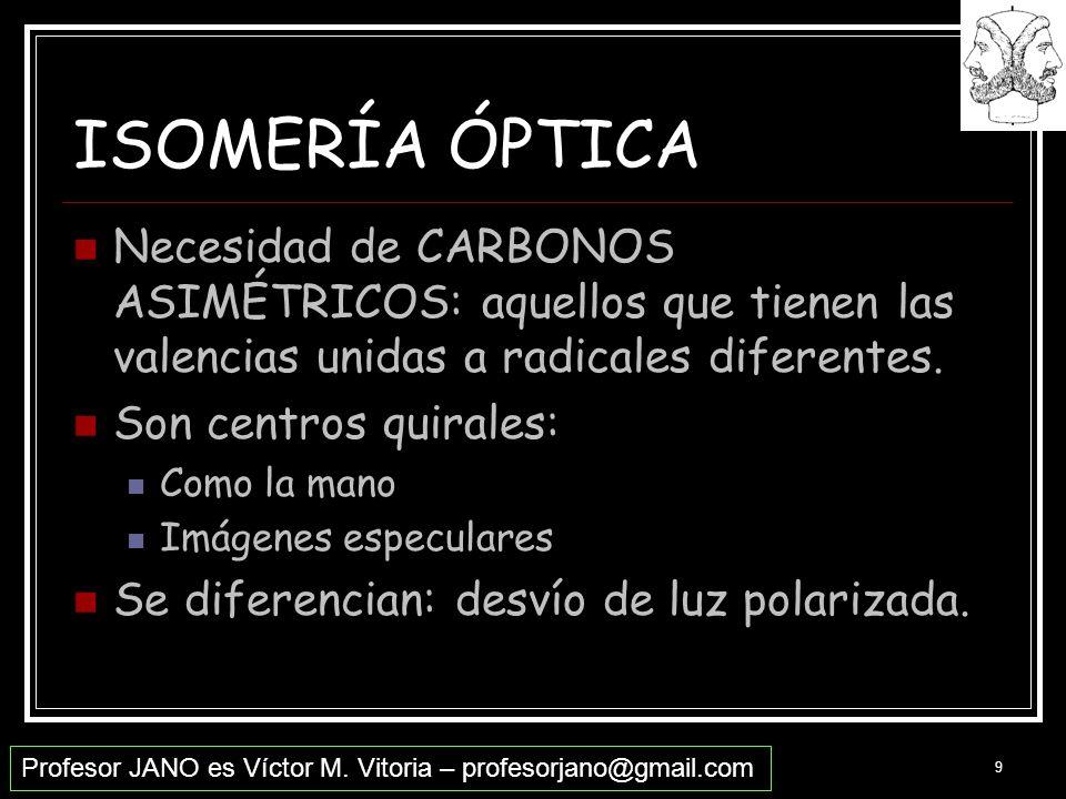 Profesor JANO es Víctor M. Vitoria – profesorjano@gmail.com 9 ISOMERÍA ÓPTICA Necesidad de CARBONOS ASIMÉTRICOS: aquellos que tienen las valencias uni