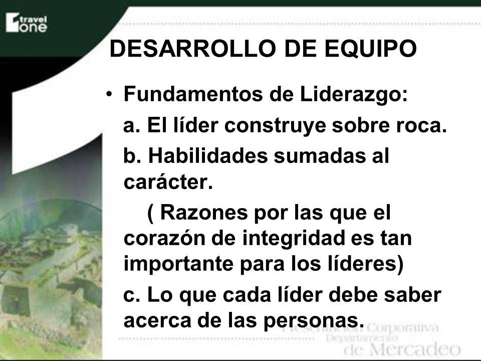 DESARROLLO DE EQUIPO Fundamentos de Liderazgo: a. El líder construye sobre roca. b. Habilidades sumadas al carácter. ( Razones por las que el corazón