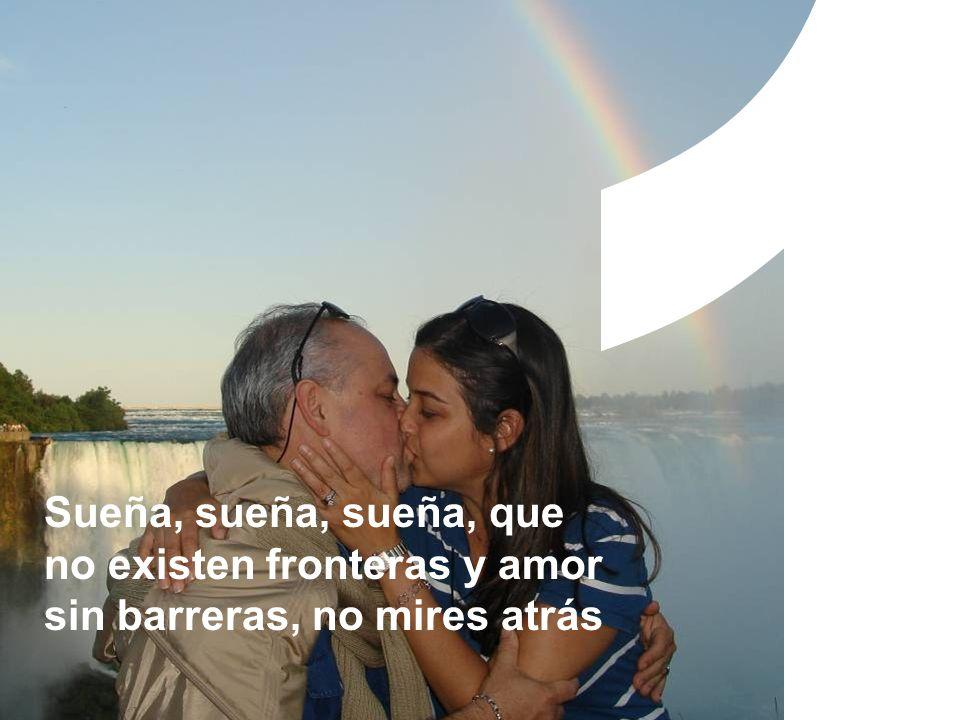 Sueña, sueña, sueña, que no existen fronteras y amor sin barreras, no mires atrás