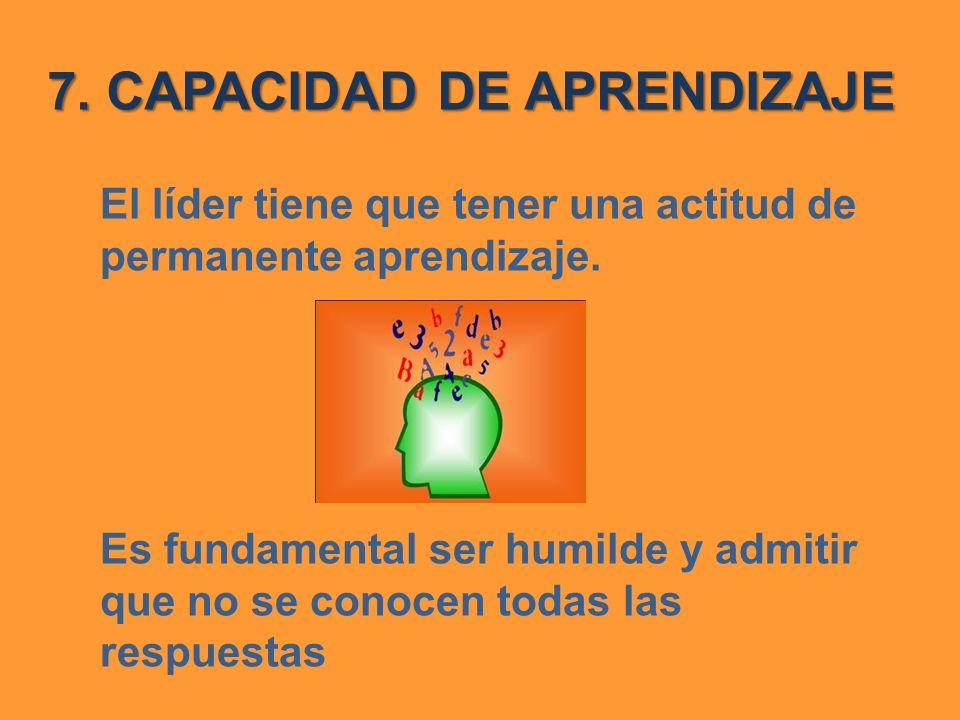7. CAPACIDAD DE APRENDIZAJE El líder tiene que tener una actitud de permanente aprendizaje. Es fundamental ser humilde y admitir que no se conocen tod