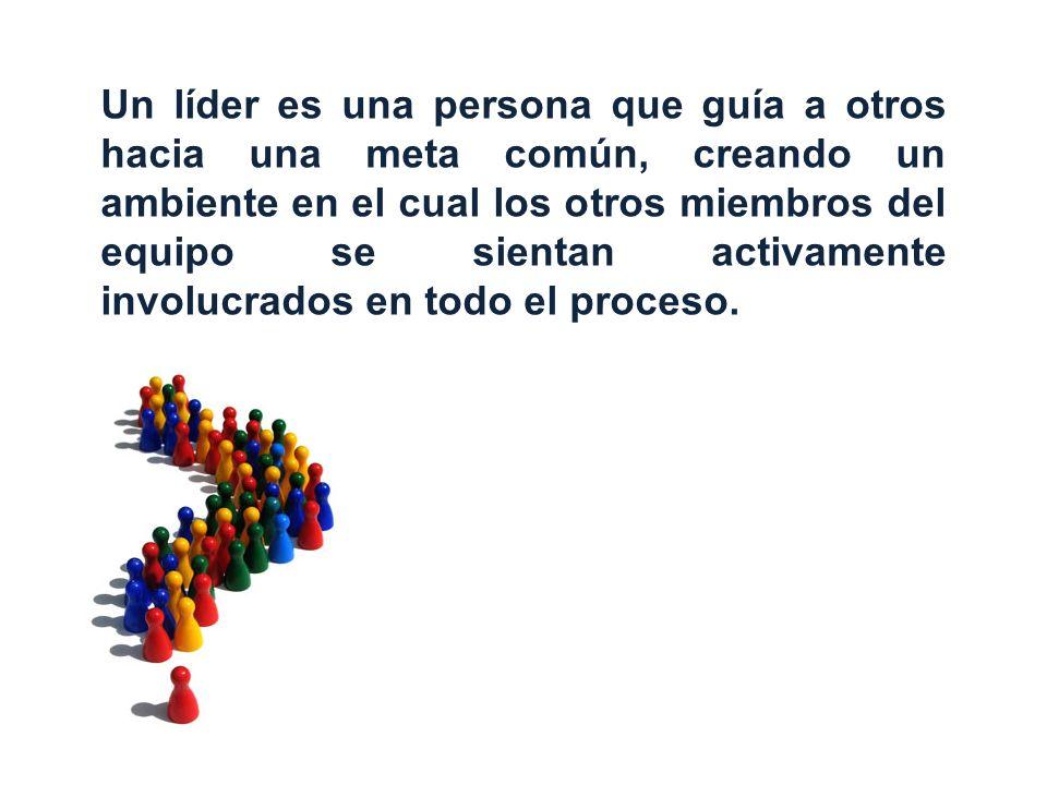 Un líder es una persona que guía a otros hacia una meta común, creando un ambiente en el cual los otros miembros del equipo se sientan activamente inv