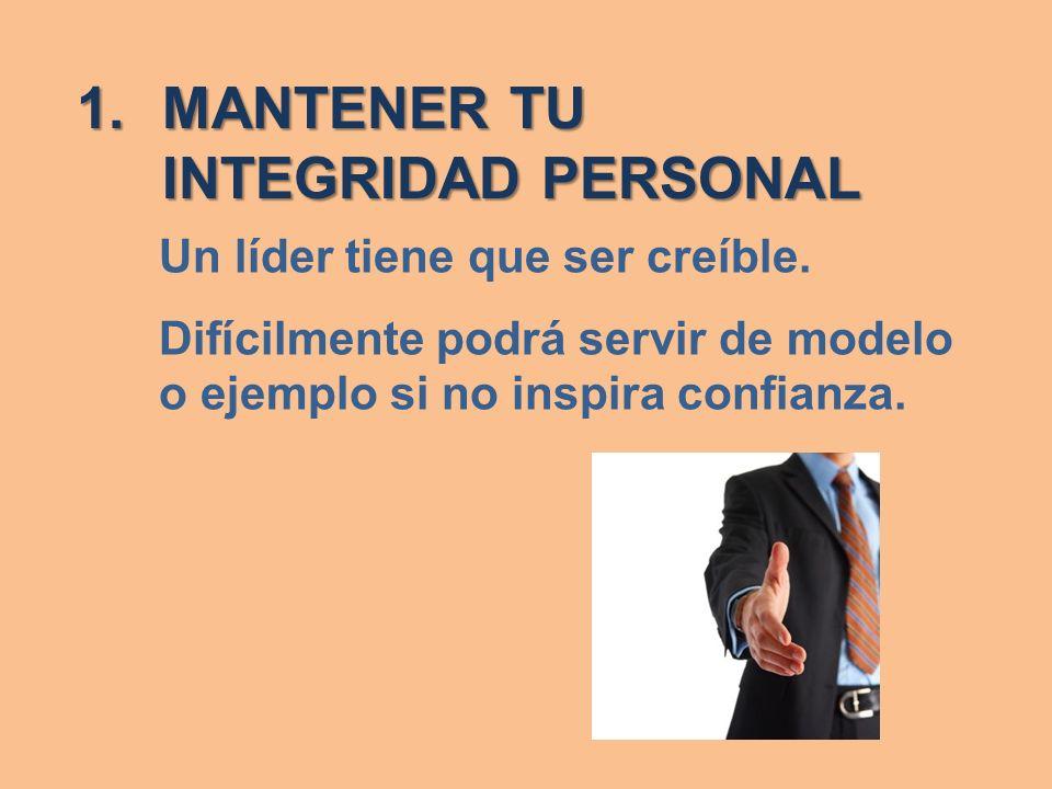 1.MANTENER TU INTEGRIDAD PERSONAL Un líder tiene que ser creíble. Difícilmente podrá servir de modelo o ejemplo si no inspira confianza.