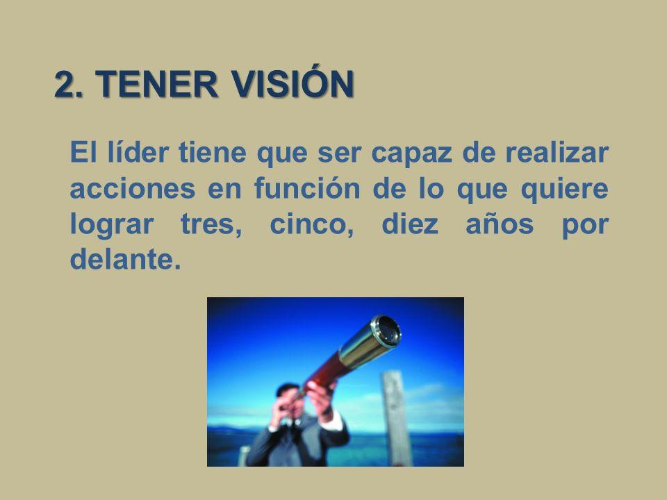 2. TENER VISIÓN El líder tiene que ser capaz de realizar acciones en función de lo que quiere lograr tres, cinco, diez años por delante.