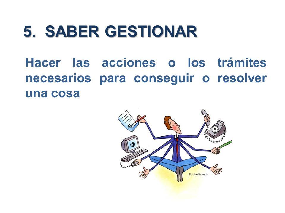 5. SABER GESTIONAR Hacer las acciones o los trámites necesarios para conseguir o resolver una cosa
