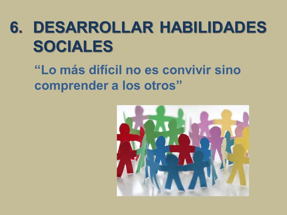 6.DESARROLLAR HABILIDADES SOCIALES Lo más difícil no es convivir sino comprender a los otros
