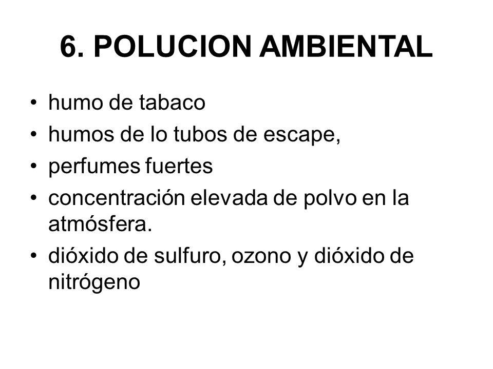 6. POLUCION AMBIENTAL humo de tabaco humos de lo tubos de escape, perfumes fuertes concentración elevada de polvo en la atmósfera. dióxido de sulfuro,