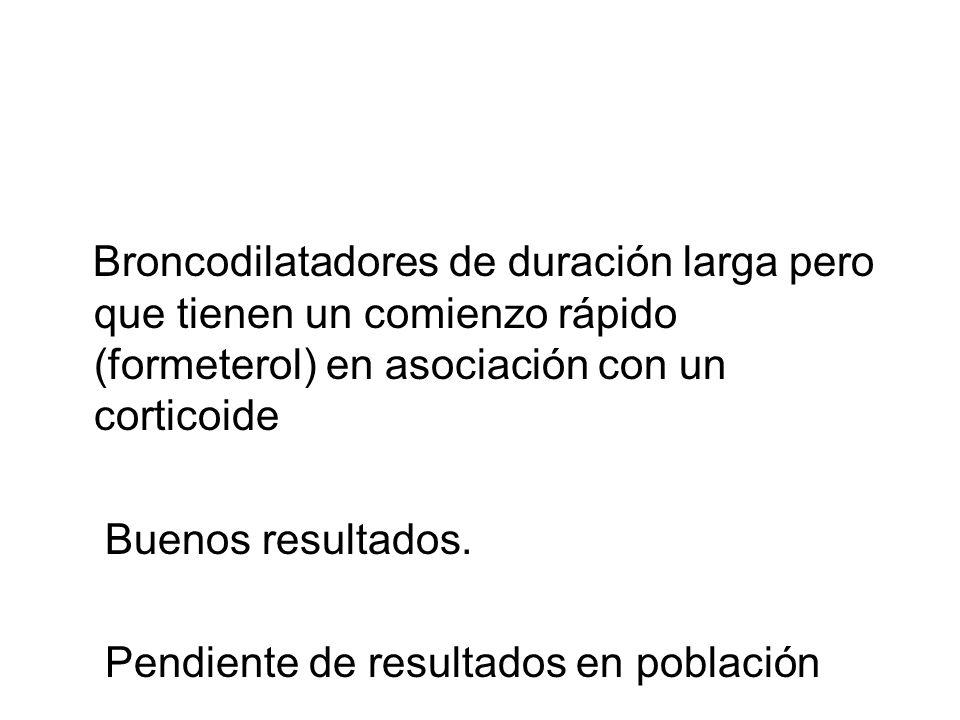 Broncodilatadores de duración larga pero que tienen un comienzo rápido (formeterol) en asociación con un corticoide Buenos resultados. Pendiente de re