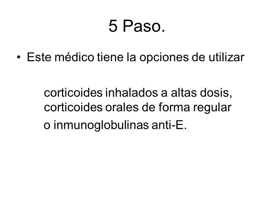 5 Paso. Este médico tiene la opciones de utilizar corticoides inhalados a altas dosis, corticoides orales de forma regular o inmunoglobulinas anti-E.