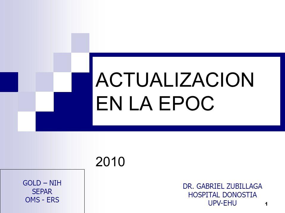 1 ACTUALIZACION EN LA EPOC 2010 DR. GABRIEL ZUBILLAGA HOSPITAL DONOSTIA UPV-EHU GOLD – NIH SEPAR OMS - ERS