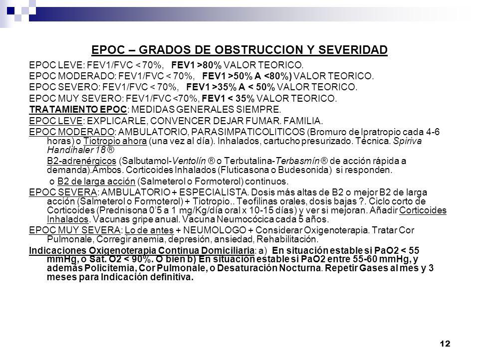 12 EPOC – GRADOS DE OBSTRUCCION Y SEVERIDAD EPOC LEVE: FEV1/FVC 80% VALOR TEORICO. EPOC MODERADO: FEV1/FVC 50% A <80%) VALOR TEORICO. EPOC SEVERO: FEV