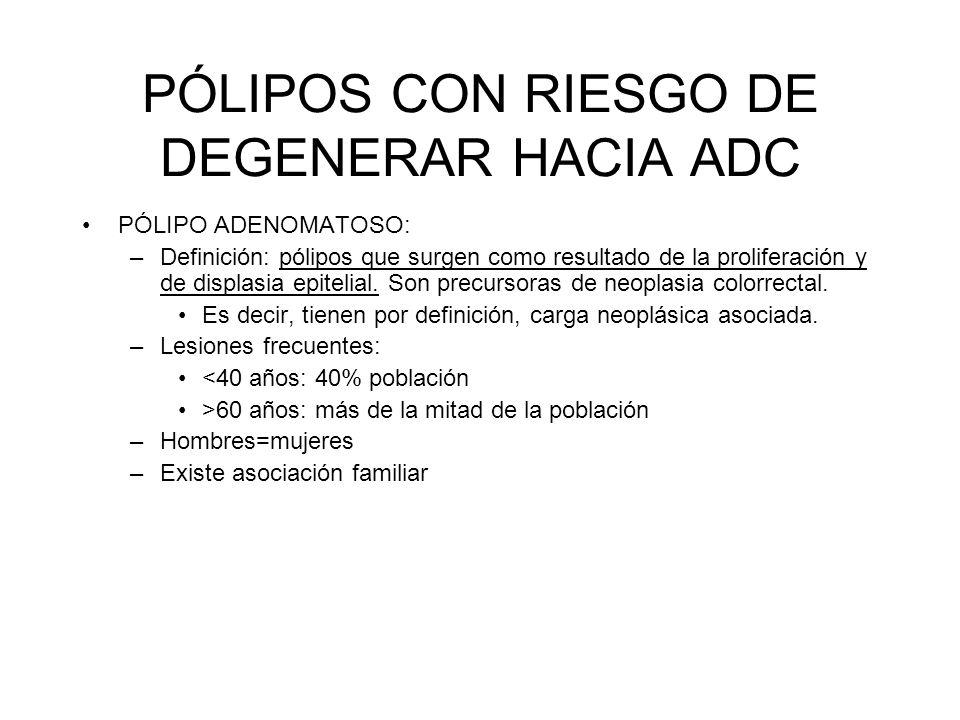 PÓLIPOS CON RIESGO DE DEGENERAR HACIA ADC PÓLIPO ADENOMATOSO: –Definición: pólipos que surgen como resultado de la proliferación y de displasia epitel