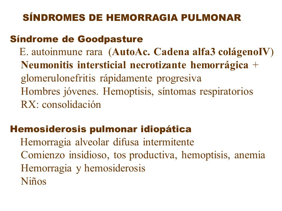 SÍNDROMES DE HEMORRAGIA PULMONAR Síndrome de Goodpasture E. autoinmune rara (AutoAc. Cadena alfa3 colágenoIV) Neumonitis intersticial necrotizante hem