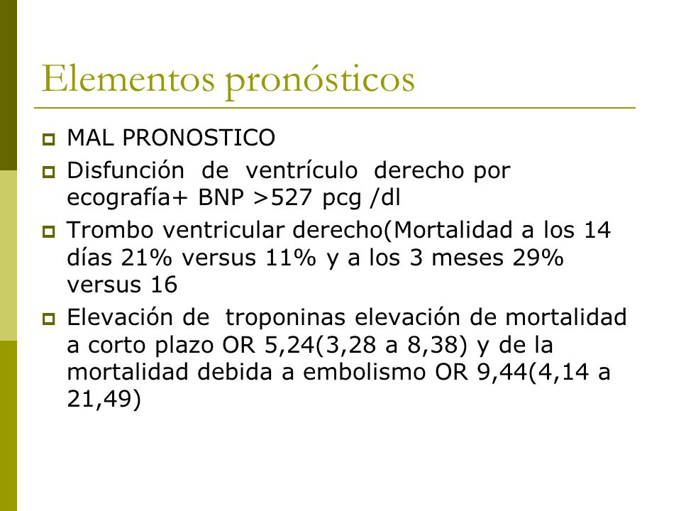 Elementos pronósticos MAL PRONOSTICO Disfunción de ventrículo derecho por ecografía+ BNP >527 pcg /dl Trombo ventricular derecho(Mortalidad a los 14 días 21% versus 11% y a los 3 meses 29% versus 16 Elevación de troponinas elevación de mortalidad a corto plazo OR 5,24(3,28 a 8,38) y de la mortalidad debida a embolismo OR 9,44(4,14 a 21,49)