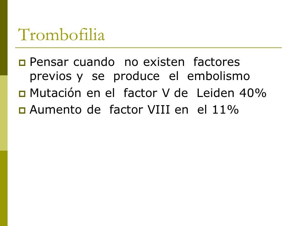 Trombofilia Pensar cuando no existen factores previos y se produce el embolismo Mutación en el factor V de Leiden 40% Aumento de factor VIII en el 11%
