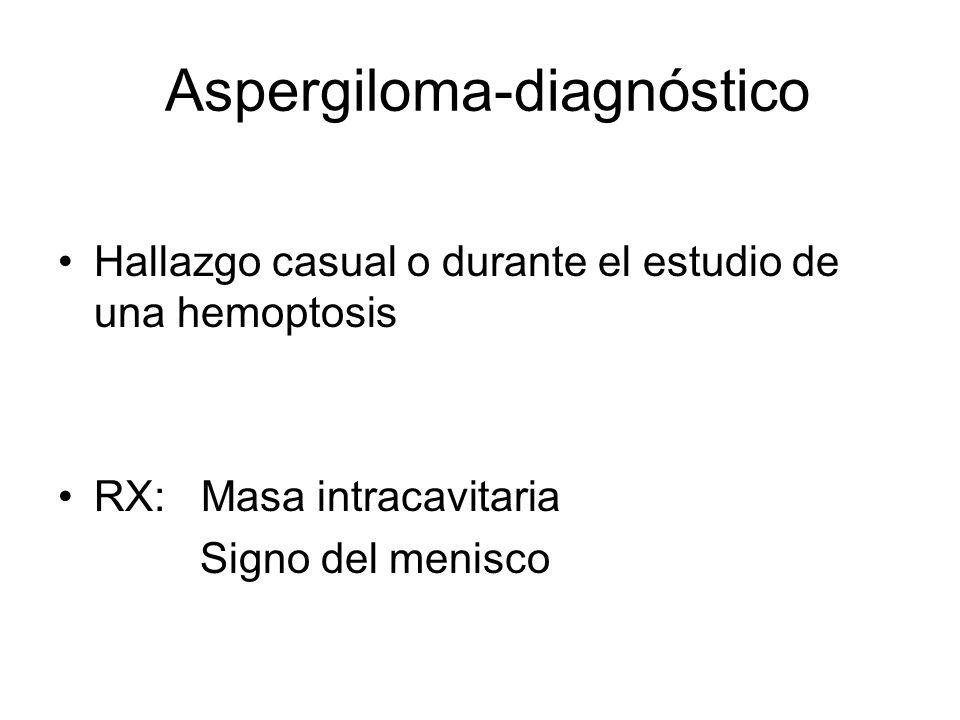 Aspergiloma-diagnóstico Hallazgo casual o durante el estudio de una hemoptosis RX: Masa intracavitaria Signo del menisco