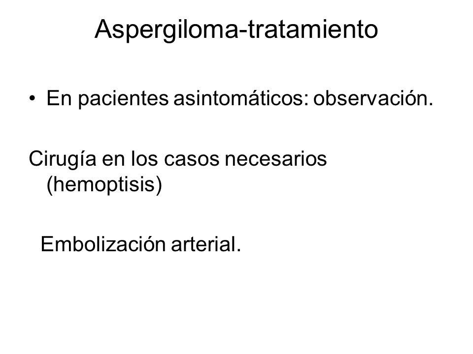 Aspergiloma-tratamiento En pacientes asintomáticos: observación. Cirugía en los casos necesarios (hemoptisis) Embolización arterial.