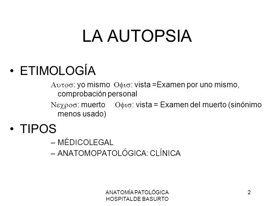 ANATOMÍA PATOLÓGICA HOSPITAL DE BASURTO 2 LA AUTOPSIA ETIMOLOGÍA : yo mismo : vista =Examen por uno mismo, comprobación personal : muerto : vista = Ex