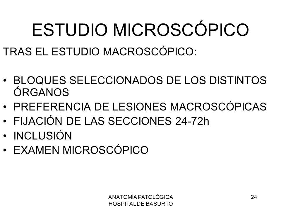 ANATOMÍA PATOLÓGICA HOSPITAL DE BASURTO 24 ESTUDIO MICROSCÓPICO TRAS EL ESTUDIO MACROSCÓPICO: BLOQUES SELECCIONADOS DE LOS DISTINTOS ÓRGANOS PREFERENC