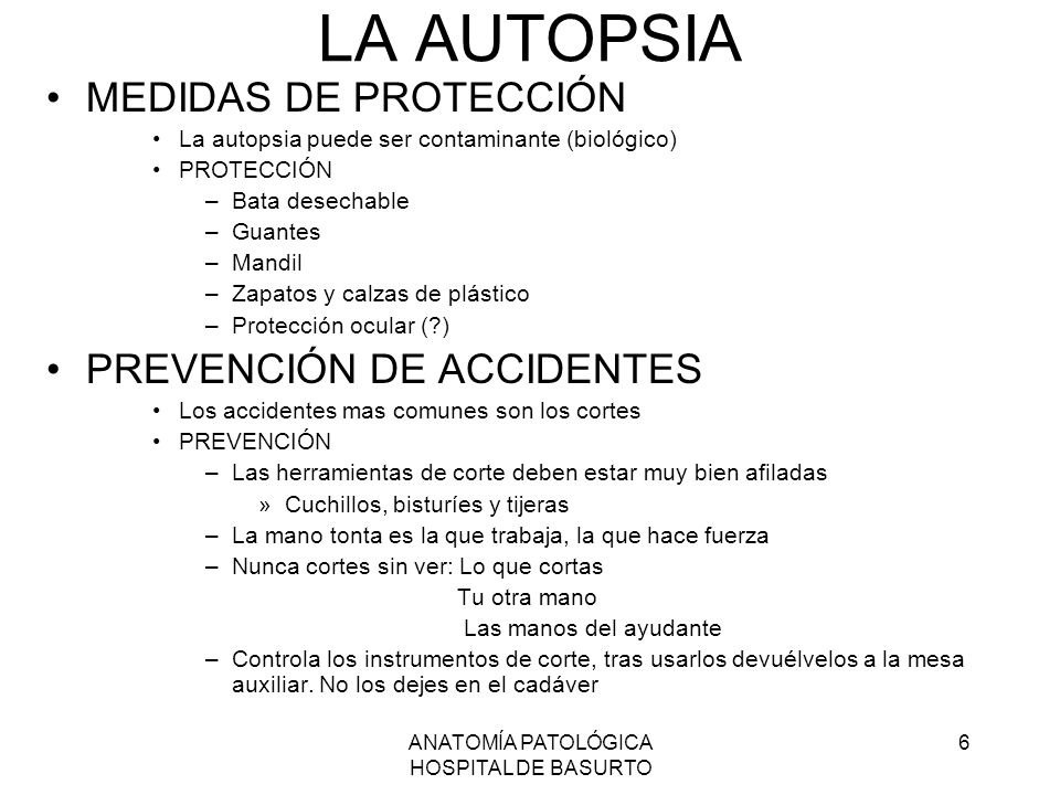 ANATOMÍA PATOLÓGICA HOSPITAL DE BASURTO 6 LA AUTOPSIA MEDIDAS DE PROTECCIÓN La autopsia puede ser contaminante (biológico) PROTECCIÓN –Bata desechable