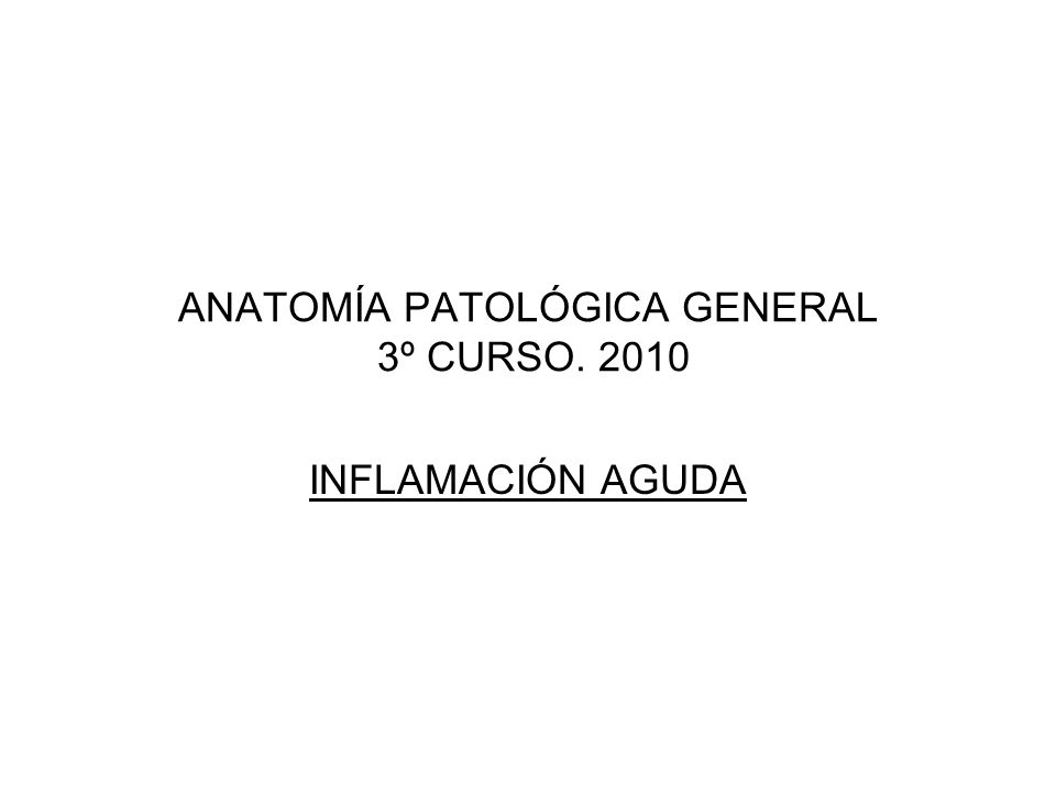ANATOMÍA PATOLÓGICA GENERAL 3º CURSO. 2010 INFLAMACIÓN AGUDA