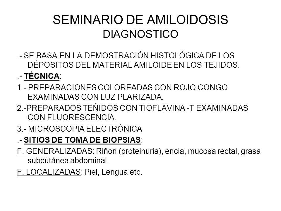 SEMINARIO DE AMILOIDOSIS DIAGNOSTICO.- SE BASA EN LA DEMOSTRACIÓN HISTOLÓGICA DE LOS DÉPOSITOS DEL MATERIAL AMILOIDE EN LOS TEJIDOS. TÉCNICA.- TÉCNICA