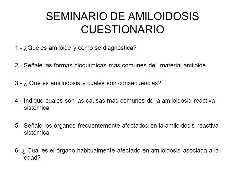 SEMINARIO DE AMILOIDOSIS CUESTIONARIO 1.- ¿Qué es amiloide y como se diagnostica? 2.- Señale las formas bioquímicas mas comunes del material amiloide