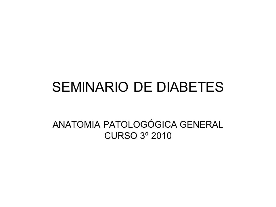 SEMINARIO DE DIABETES ANATOMIA PATOLOGÓGICA GENERAL CURSO 3º 2010