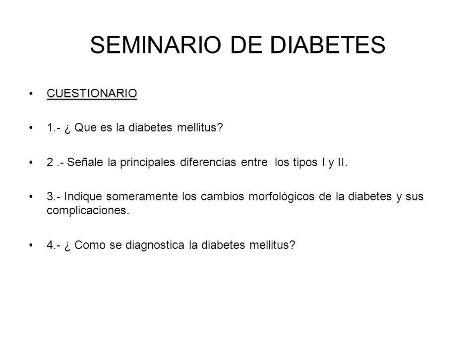 SEMINARIO DE DIABETES CUESTIONARIOCUESTIONARIO 1.- ¿ Que es la diabetes mellitus? 2.- Señale la principales diferencias entre los tipos I y II. 3.- In