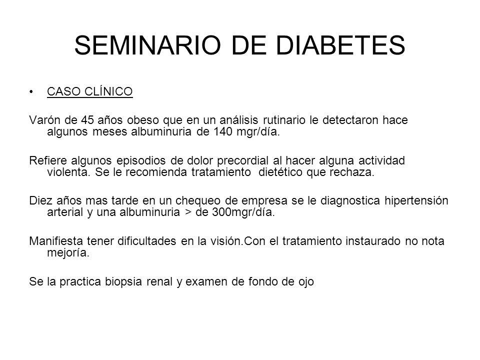 SEMINARIO DE DIABETES CASO CLÍNICO Varón de 45 años obeso que en un análisis rutinario le detectaron hace algunos meses albuminuria de 140 mgr/día. Re