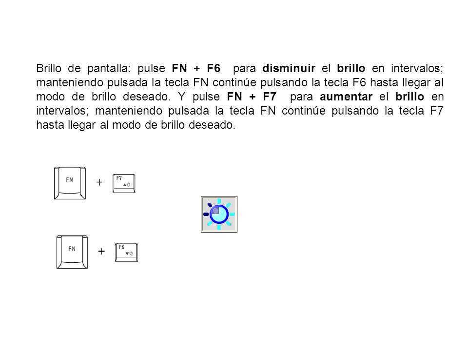 Brillo de pantalla: pulse FN + F6 para disminuir el brillo en intervalos; manteniendo pulsada la tecla FN continúe pulsando la tecla F6 hasta llegar a