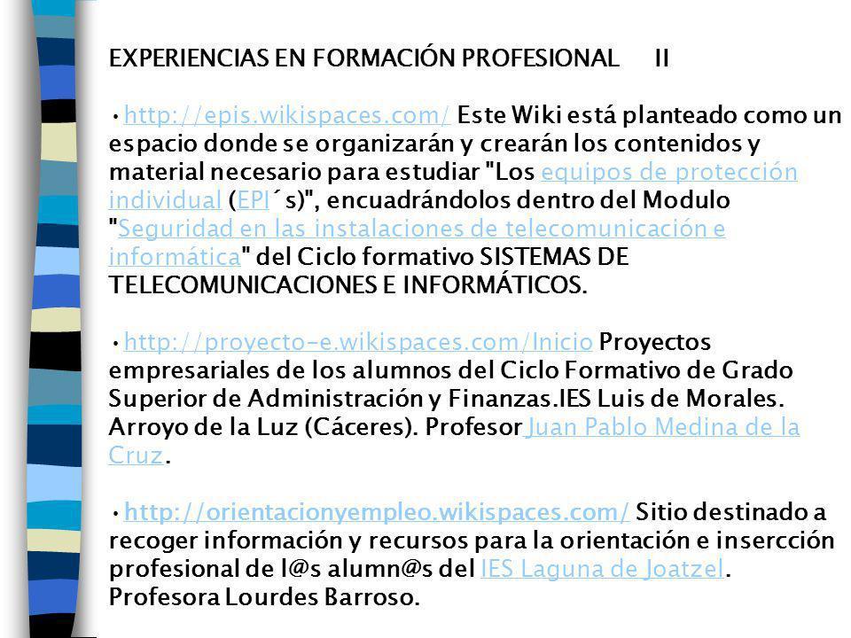 EXPERIENCIAS EN FORMACIÓN PROFESIONAL II http://epis.wikispaces.com/ Este Wiki está planteado como un espacio donde se organizarán y crearán los contenidos y material necesario para estudiar Los equipos de protección individual (EPI´s) , encuadrándolos dentro del Modulo Seguridad en las instalaciones de telecomunicación e informática del Ciclo formativo SISTEMAS DE TELECOMUNICACIONES E INFORMÁTICOS.http://epis.wikispaces.com/equipos de protección individualEPISeguridad en las instalaciones de telecomunicación e informática http://proyecto-e.wikispaces.com/Inicio Proyectos empresariales de los alumnos del Ciclo Formativo de Grado Superior de Administración y Finanzas.IES Luis de Morales.