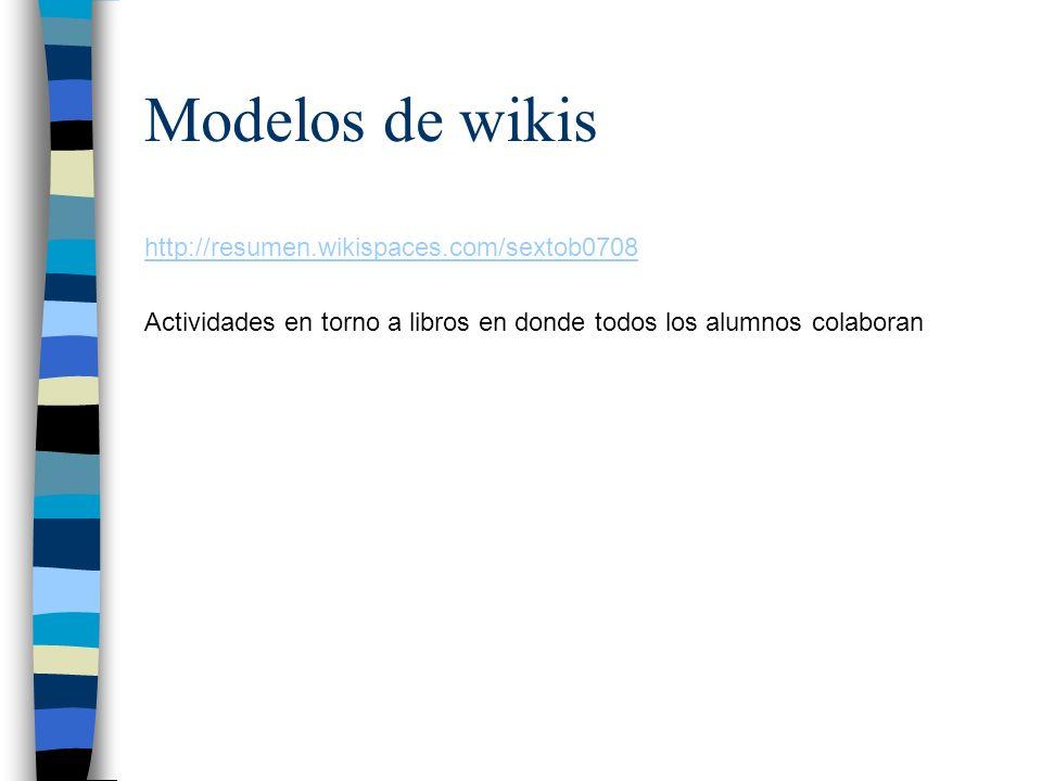 Modelos de wikis http://resumen.wikispaces.com/sextob0708 Actividades en torno a libros en donde todos los alumnos colaboran