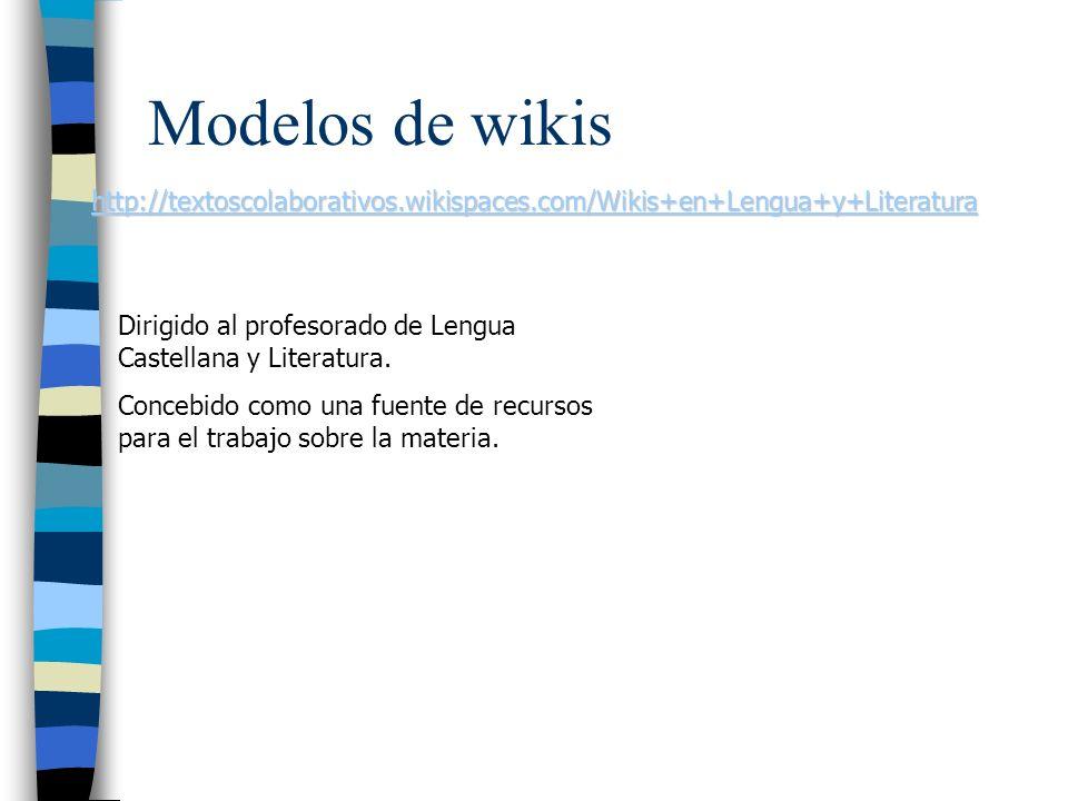 Modelos de wikis http://textoscolaborativos.wikispaces.com/Wikis+en+Lengua+y+Literatura Dirigido al profesorado de Lengua Castellana y Literatura. Con