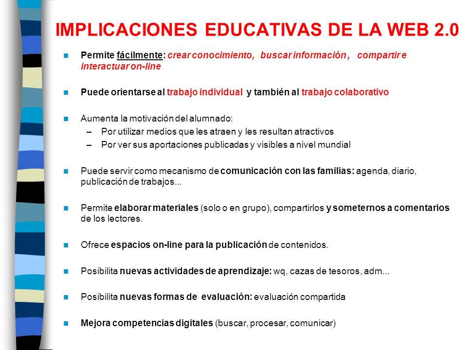 IMPLICACIONES EDUCATIVAS DE LA WEB 2.0 Permite fácilmente: crear conocimiento, buscar información, compartir e interactuar on-line Puede orientarse al